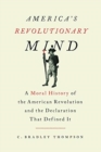 America's Revolutionary Mind : A Moral History of the American Revolution and the Declaration that Defined It - Book