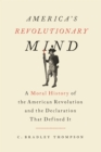 America's Revolutionary Mind : A Moral History of the American Revolution and the Declaration that Defined It - eBook