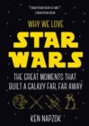 Why We Love Star Wars : The Great Moments That Built A Galaxy Far, Far Away - Book