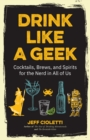 Drink Like a Geek : Cocktails, Brews, and Spirits for the Nerd in All of Us - eBook