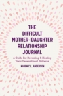 The Difficult Mother-Daughter Relationship Journal : A Guide For Revealing & Healing Toxic Generational Patterns (Companion Journal to Difficult Mothers Adult Daughters) - Book