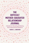 The Difficult Mother-Daughter Relationship Journal : A Guide For Revealing & Healing Toxic Generational Patterns - eBook