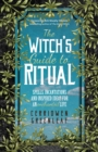 The Witch's Guide to Ritual : Spells, Incantations and Inspired Ideas for an Enchanted Life (Beginner Witchcraft Book, Herbal Witchcraft Book, Moon Spells, Green Witch, Kitchen Witch) - eBook