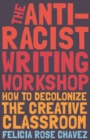 The Anti-Racist Writing Workshop : How To Decolonize the Creative Classroom - eBook