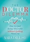 The Doctor Dilemma : How to Quit Being Miserable Without Quitting Medicine - eBook