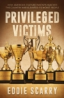 Privileged Victims : How America's Culture Fascists Hijacked the Country and Elevated Its Worst People - Book