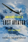 Antarctica's Lost Aviator : The Epic Adventure to Explore the Last Frontier on Earth - Book