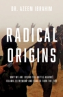 Radical Origins : Why We Are Losing the Battle Against Islamic Extremism: And How to Turn the Tide - Book