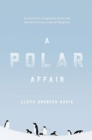 A Polar Affair : Antarctica's Forgotten Hero and the Secret Love Lives of Penguins - Book