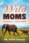 Wild Moms : Motherhood in the Animal Kingdom - Book