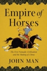 Empire of Horses - The First Nomadic Civilization and the Making of China - Book