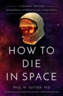 How to Die in Space : A Journey Through Dangerous Astrophysical Phenomena - eBook
