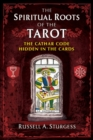 The Spiritual Roots of the Tarot : The Cathar Code Hidden in the Cards - eBook