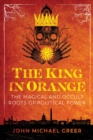 The King in Orange : The Magical and Occult Roots of Political Power - eBook