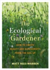 The Ecological Gardener : How to Create Beauty and Biodiversity from the Soil Up - Book