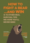 How to Fight a Bear...and Win : And 72 Other Real Survival Tips We Hope You'll Never Need - Book