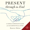 Present through the End : A Caring Companion's Guide for Accompanying the Dying - eAudiobook