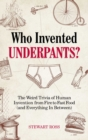 Who Invented Underpants? : The Weird Trivia of Human Invention from Fire to Fast Food (and Everything In Between - Book