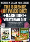 The Science of Paleo Diet + Dash Diet + Vegetarian Diet : A Simple Beginner's Bundle to Lose Weight Rapidly, Feel Healthier & Reduce the Risk of Diabetes, Stoke & Obesity - eBook