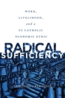 Radical Sufficiency : Work, Livelihood, and a US Catholic Economic Ethic - Book