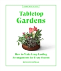 Tabletop Gardens : How to Make Long-Lasting Arrangements for Every Season - Book