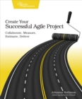 Create Your Successful Agile Project : Collaborate, Measure, Estimate, Deliver - eBook