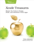 Xcode Treasures : Master the Tools to Design, Build, and Distribute Great Apps - eBook