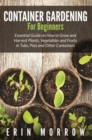 Container Gardening For Beginners : Essential Guide on How to Grow and Harvest Plants, Vegetables and Fruits in Tubs, Pots and Other Containers - eBook