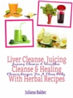 Liver Cleanse, Juicing Cleanse & Healing With Herbal Recipes : Juicing Cleanse & Smoothie Cleanse Recipes For A Clean Body - eBook