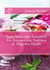 Super Immunity: Smoothies For Autoimmune Nutrition & Digestive Health : 11 Super Immunity Smoothie Recipes For Healing & Autoimmune Nutrition - eBook