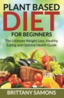 Plant Based Diet For Beginners : The Ultimate Weight Loss, Healthy Eating and Optimal Health Guide - eBook