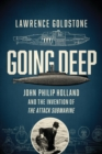 Going Deep : John Philip Holland and the Invention of the Attack Submarine - Book