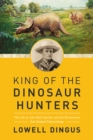 King of the Dinosaur Hunters : The Life of John Bell Hatcher and the Discoveries that Shaped Paleontology - Book