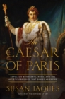 The Caesar of Paris - Napoleon Bonaparte, Rome, and the Artistic Obsession that Shaped an Empire - Book