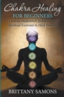 Chakra Healing For Beginners : 7 Chakras Meditation Techniques and Spiritual Exercises to Heal Yourself - eBook