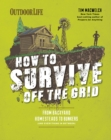 How to Survive Off the Grid : From Backyard Homesteads to Bunkers (and Everything in Between) - eBook