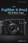 Fujifilm X-Pro2 : 115 X-Pert Tips to Get the Most Out of Your Camera - Book
