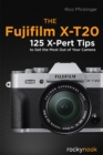 The Fujifilm X-T20 : 125 X-Pert Tips to Get the Most Out of Your Camera - eBook