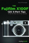 The Fujifilm X100F : 120 X-Pert Tips to Get the Most Out of Your Camera - Book