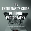 The Enthusiast's Guide to iPhone Photography : 63 Photographic Principles You Need to Know - eBook