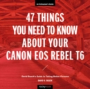 47 Things You Need to Know About Your Canon EOS Rebel T6 : David Busch's Guide to Taking Better Pictures - Book