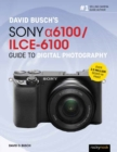 David Busch's Sony Alpha a6100/ILCE-6100 Guide to Digital Photography - Book