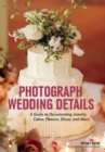 Photograph Wedding Details : A Guide to Documenting Jewelry, Cakes, Flowers, Decor and More - Book