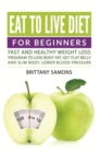 Eat to Live Diet For Beginners : Fast and Healthy Weight Loss Program to Lose Body Fat, Get Flat Belly and Slim Body, Lower Blood Pressure - eBook