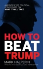 How to Beat Trump : America's Top Political Strategists on What It Will Take - eBook