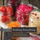 Pickling Everything : Foolproof Recipes for Sour, Sweet, Spicy, Savory, Crunchy, Tangy Treats - Book