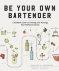 Be Your Own Bartender : A Surefire Guide to Finding (and Making) Your Perfect Cocktail - Book