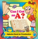 Can I Get an A? Alphabet Book for Preschoolers : Phonics for Kids Pre-K Edition - eBook