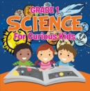 Grade 1 Science: For Curious Kids : Fun Science Trivia for Kids In Grade One - eBook