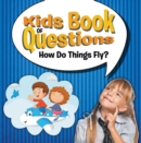Kids Book of Questions: How Do Things Fly? : Trivia for Kids of All Ages - Things That Go - eBook